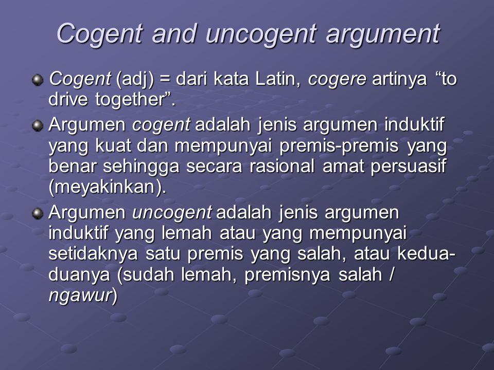 Cogent and uncogent argument Cogent (adj) = dari kata Latin, cogere artinya to drive together .