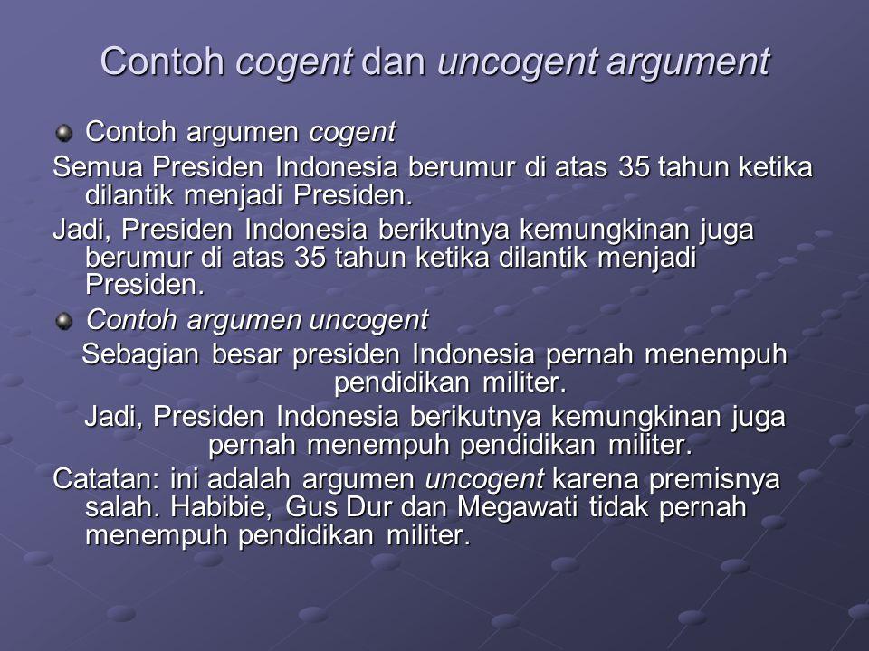 Contoh cogent dan uncogent argument Contoh argumen cogent Semua Presiden Indonesia berumur di atas 35 tahun ketika dilantik menjadi Presiden.
