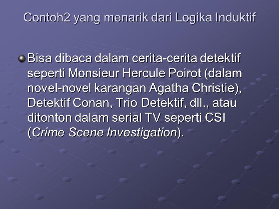 Contoh2 yang menarik dari Logika Induktif Bisa dibaca dalam cerita-cerita detektif seperti Monsieur Hercule Poirot (dalam novel-novel karangan Agatha Christie), Detektif Conan, Trio Detektif, dll., atau ditonton dalam serial TV seperti CSI (Crime Scene Investigation).
