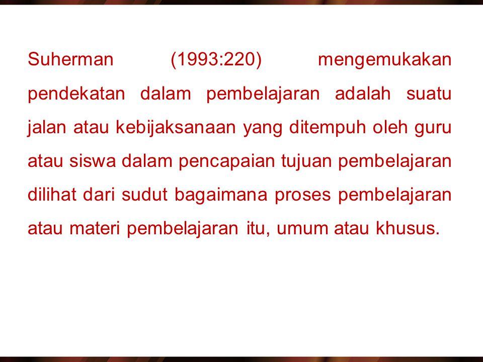 Suherman (1993:220) mengemukakan pendekatan dalam pembelajaran adalah suatu jalan atau kebijaksanaan yang ditempuh oleh guru atau siswa dalam pencapai
