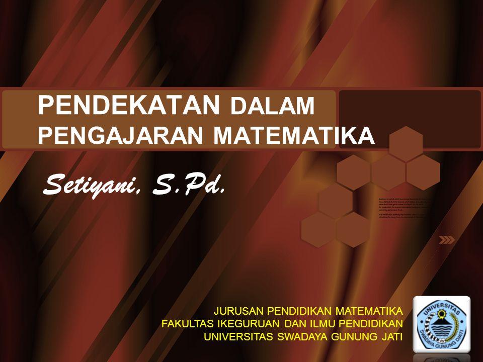 PENDEKATAN DALAM PENGAJARAN MATEMATIKA Setiyani, S.Pd. JURUSAN PENDIDIKAN MATEMATIKA FAKULTAS IKEGURUAN DAN ILMU PENDIDIKAN UNIVERSITAS SWADAYA GUNUNG