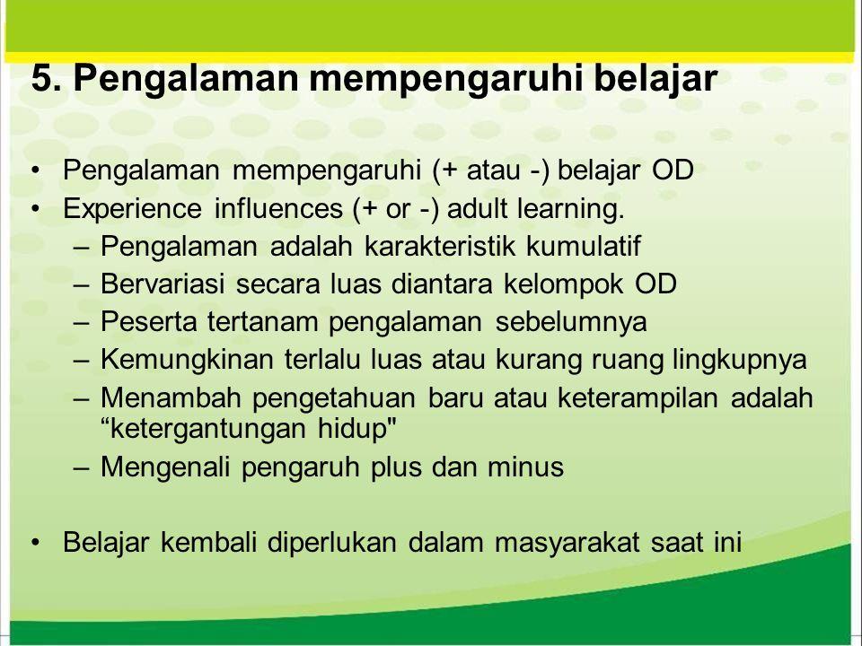 5. Pengalaman mempengaruhi belajar Pengalaman mempengaruhi (+ atau -) belajar OD Experience influences (+ or -) adult learning. –Pengalaman adalah kar