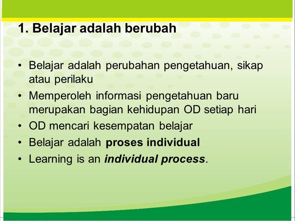 1. Belajar adalah berubah Belajar adalah perubahan pengetahuan, sikap atau perilaku Memperoleh informasi pengetahuan baru merupakan bagian kehidupan O