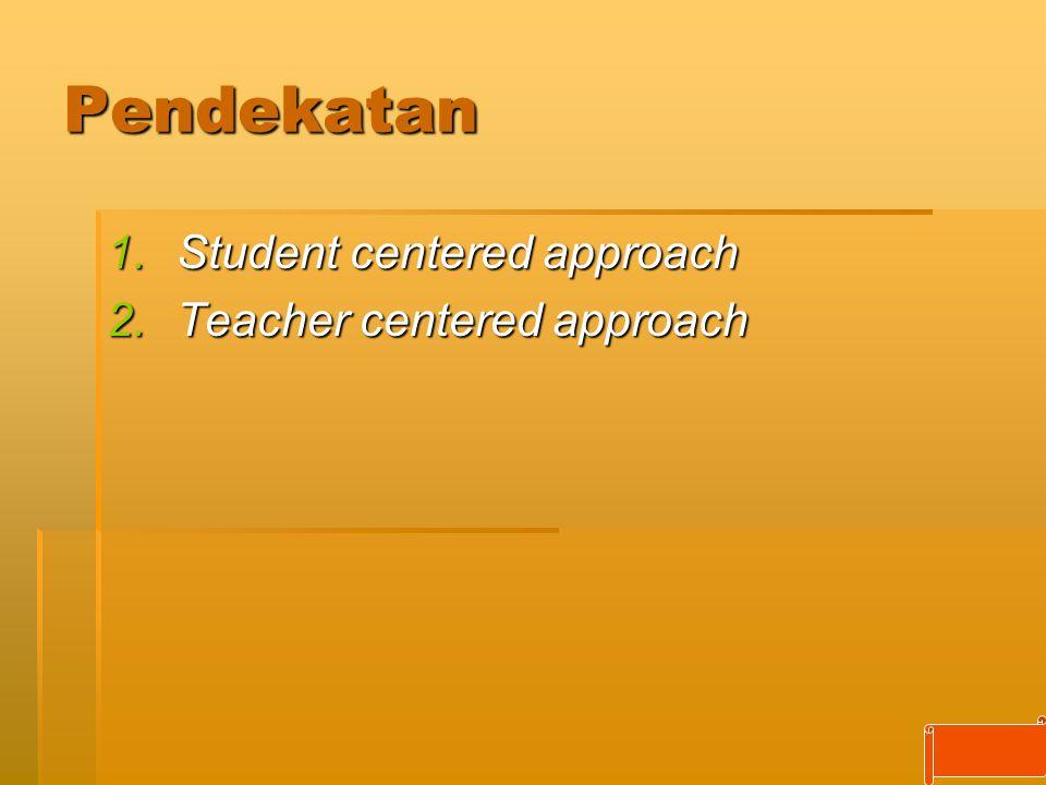 Pendekatan 1.Student centered approach 2.Teacher centered approach