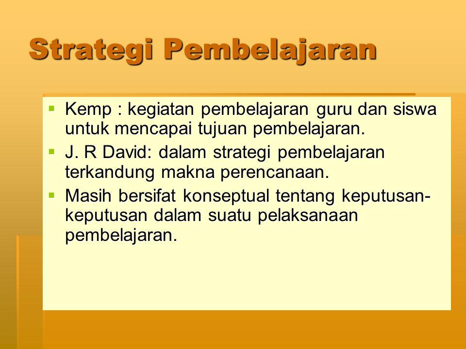 Strategi Pembelajaran  Kemp : kegiatan pembelajaran guru dan siswa untuk mencapai tujuan pembelajaran.  J. R David: dalam strategi pembelajaran terk
