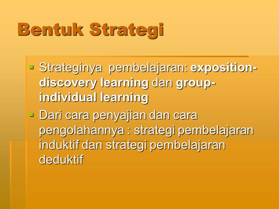 Bentuk Strategi  Strateginya pembelajaran: exposition- discovery learning dan group- individual learning  Dari cara penyajian dan cara pengolahannya