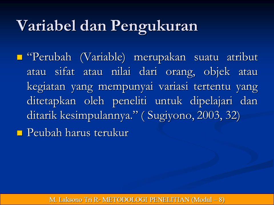 Variabel dan Pengukuran Perubah (Variable) merupakan suatu atribut atau sifat atau nilai dari orang, objek atau kegiatan yang mempunyai variasi tertentu yang ditetapkan oleh peneliti untuk dipelajari dan ditarik kesimpulannya. ( Sugiyono, 2003, 32) Perubah (Variable) merupakan suatu atribut atau sifat atau nilai dari orang, objek atau kegiatan yang mempunyai variasi tertentu yang ditetapkan oleh peneliti untuk dipelajari dan ditarik kesimpulannya. ( Sugiyono, 2003, 32) Peubah harus terukur Peubah harus terukur M.