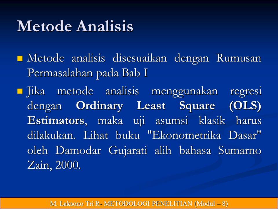 Metode Analisis Metode analisis disesuaikan dengan Rumusan Permasalahan pada Bab I Metode analisis disesuaikan dengan Rumusan Permasalahan pada Bab I Jika metode analisis menggunakan regresi dengan Ordinary Least Square (OLS) Estimators, maka uji asumsi klasik harus dilakukan.