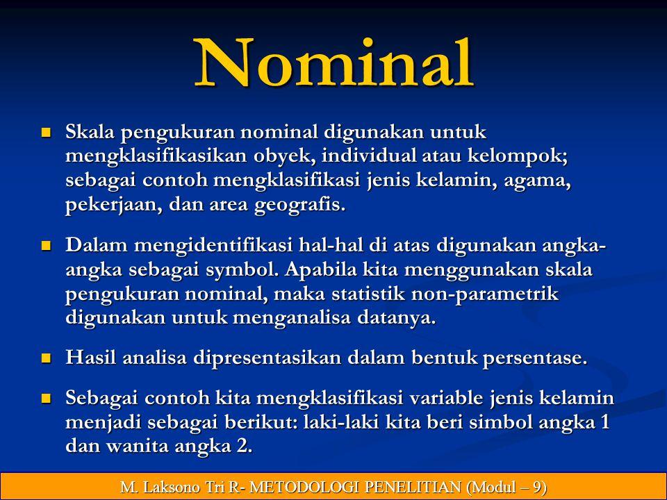 Nominal Skala pengukuran nominal digunakan untuk mengklasifikasikan obyek, individual atau kelompok; sebagai contoh mengklasifikasi jenis kelamin, agama, pekerjaan, dan area geografis.
