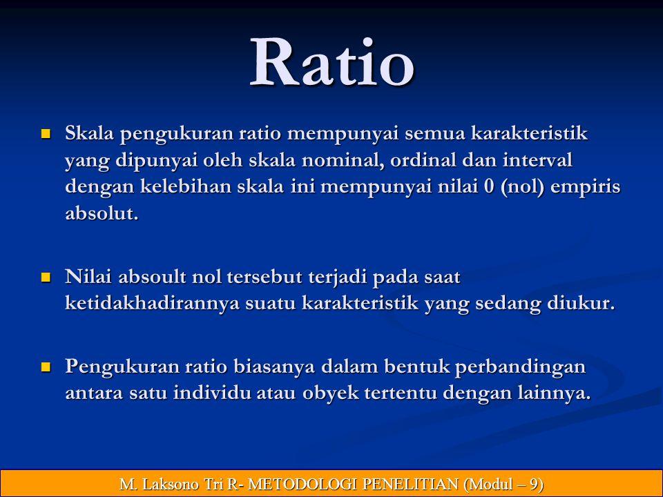 Ratio Skala pengukuran ratio mempunyai semua karakteristik yang dipunyai oleh skala nominal, ordinal dan interval dengan kelebihan skala ini mempunyai nilai 0 (nol) empiris absolut.