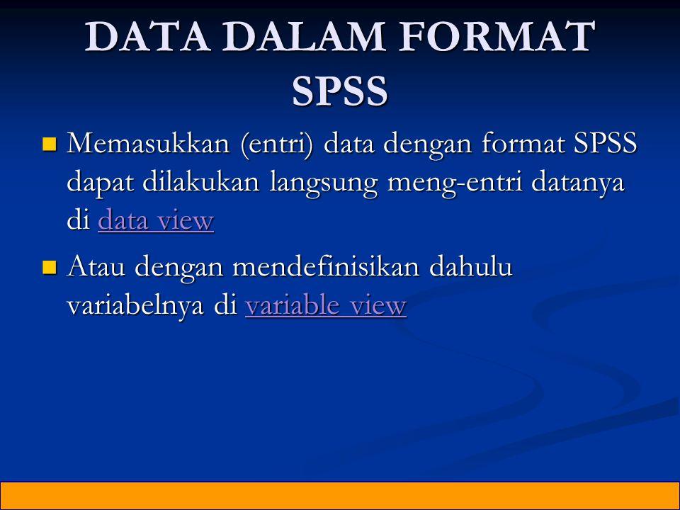 DATA DALAM FORMAT SPSS Memasukkan (entri) data dengan format SPSS dapat dilakukan langsung meng-entri datanya di data view Memasukkan (entri) data dengan format SPSS dapat dilakukan langsung meng-entri datanya di data view Atau dengan mendefinisikan dahulu variabelnya di variable view Atau dengan mendefinisikan dahulu variabelnya di variable view