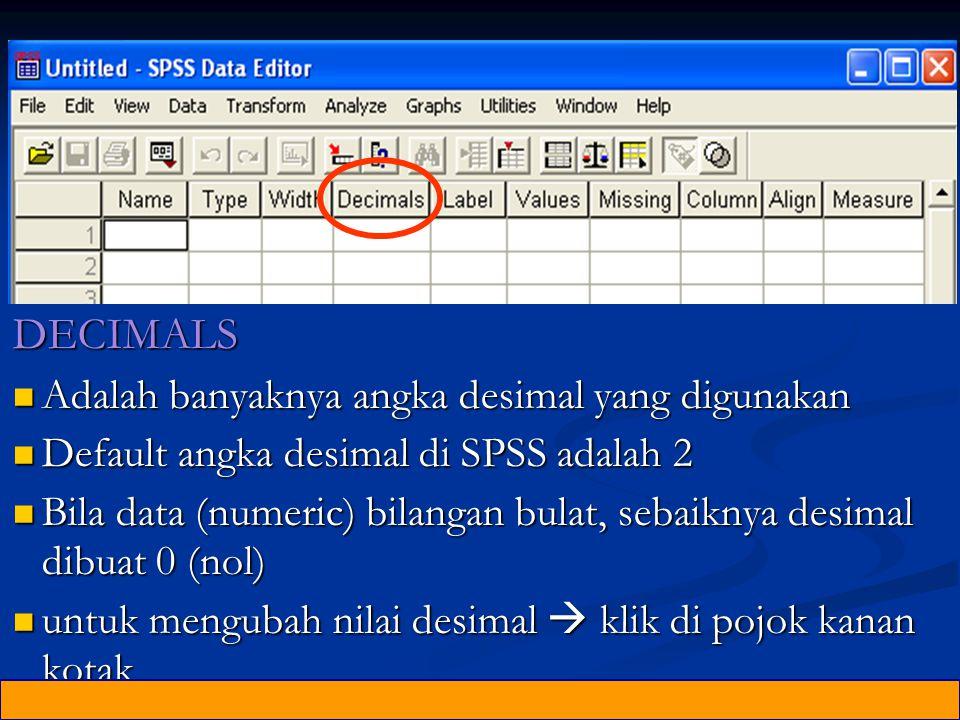 DECIMALS Adalah banyaknya angka desimal yang digunakan Adalah banyaknya angka desimal yang digunakan Default angka desimal di SPSS adalah 2 Default angka desimal di SPSS adalah 2 Bila data (numeric) bilangan bulat, sebaiknya desimal dibuat 0 (nol) Bila data (numeric) bilangan bulat, sebaiknya desimal dibuat 0 (nol) untuk mengubah nilai desimal  klik di pojok kanan kotak untuk mengubah nilai desimal  klik di pojok kanan kotak