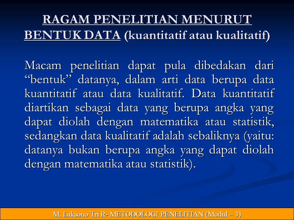 RAGAM PENELITIAN MENURUT BENTUK DATA (kuantitatif atau kualitatif) Macam penelitian dapat pula dibedakan dari bentuk datanya, dalam arti data berupa data kuantitatif atau data kualitatif.