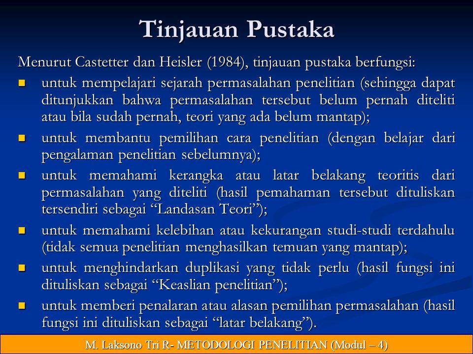 Tinjauan Pustaka Menurut Castetter dan Heisler (1984), tinjauan pustaka berfungsi: untuk mempelajari sejarah permasalahan penelitian (sehingga dapat ditunjukkan bahwa permasalahan tersebut belum pernah diteliti atau bila sudah pernah, teori yang ada belum mantap); untuk mempelajari sejarah permasalahan penelitian (sehingga dapat ditunjukkan bahwa permasalahan tersebut belum pernah diteliti atau bila sudah pernah, teori yang ada belum mantap); untuk membantu pemilihan cara penelitian (dengan belajar dari pengalaman penelitian sebelumnya); untuk membantu pemilihan cara penelitian (dengan belajar dari pengalaman penelitian sebelumnya); untuk memahami kerangka atau latar belakang teoritis dari permasalahan yang diteliti (hasil pemahaman tersebut dituliskan tersendiri sebagai Landasan Teori ); untuk memahami kerangka atau latar belakang teoritis dari permasalahan yang diteliti (hasil pemahaman tersebut dituliskan tersendiri sebagai Landasan Teori ); untuk memahami kelebihan atau kekurangan studi-studi terdahulu (tidak semua penelitian menghasilkan temuan yang mantap); untuk memahami kelebihan atau kekurangan studi-studi terdahulu (tidak semua penelitian menghasilkan temuan yang mantap); untuk menghindarkan duplikasi yang tidak perlu (hasil fungsi ini dituliskan sebagai Keaslian penelitian ); untuk menghindarkan duplikasi yang tidak perlu (hasil fungsi ini dituliskan sebagai Keaslian penelitian ); untuk memberi penalaran atau alasan pemilihan permasalahan (hasil fungsi ini dituliskan sebagai latar belakang ).
