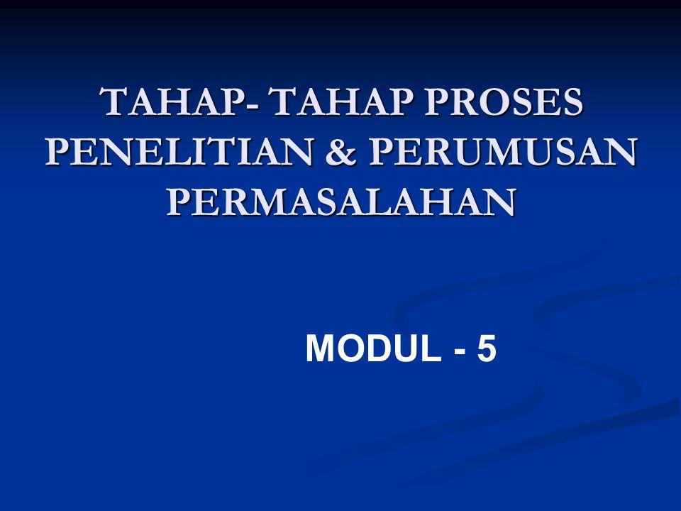 TAHAP- TAHAP PROSES PENELITIAN & PERUMUSAN PERMASALAHAN MODUL - 5