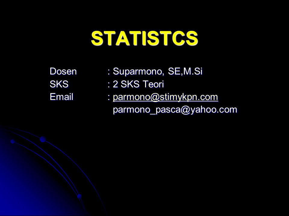 STATISTCS Dosen: Suparmono, SE,M.Si SKS: 2 SKS Teori Email: parmono@stimykpn.com parmono@stimykpn.com parmono_pasca@yahoo.com parmono_pasca@yahoo.com