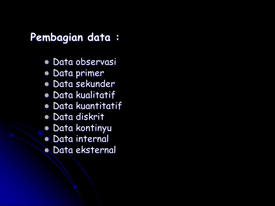Pembagian data : Data observasi Data observasi Data primer Data primer Data sekunder Data sekunder Data kualitatif Data kualitatif Data kuantitatif Data kuantitatif Data diskrit Data diskrit Data kontinyu Data kontinyu Data internal Data internal Data eksternal Data eksternal