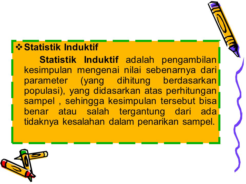  Statistik Induktif Statistik Induktif adalah pengambilan kesimpulan mengenai nilai sebenarnya dari parameter (yang dihitung berdasarkan populasi), y