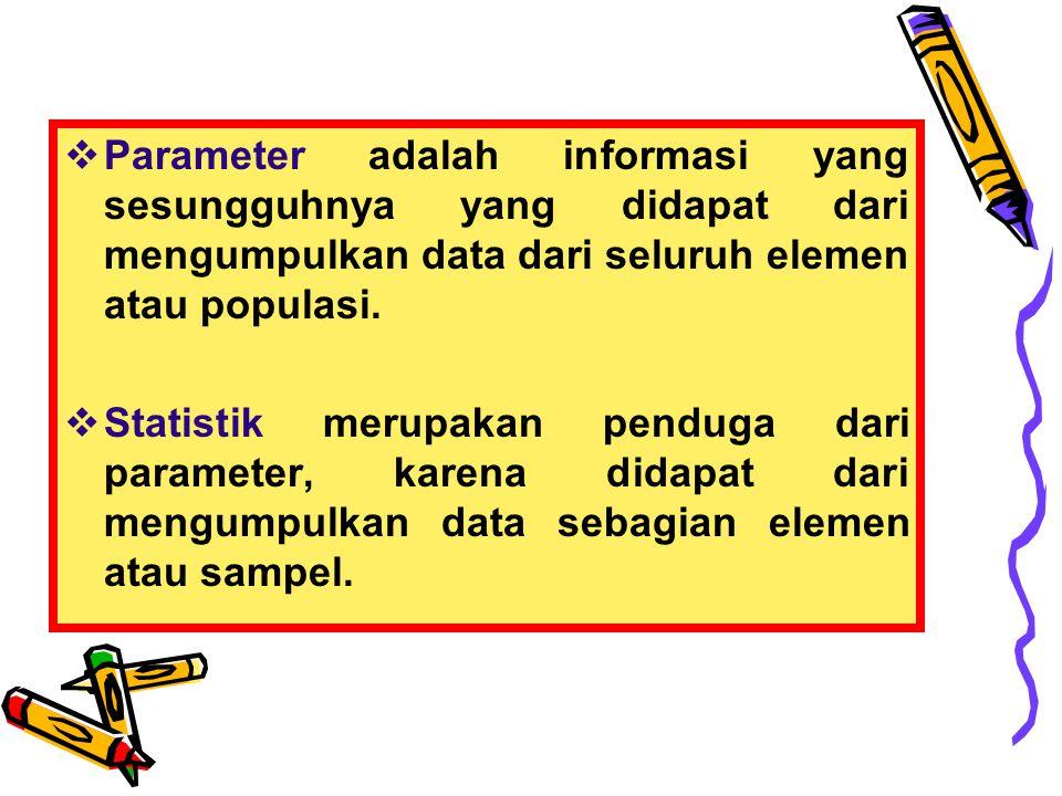  Parameter adalah informasi yang sesungguhnya yang didapat dari mengumpulkan data dari seluruh elemen atau populasi.  Statistik merupakan penduga da