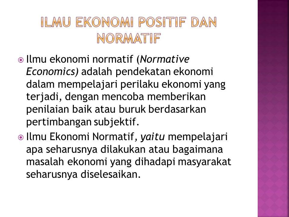  Ilmu Ekonomi Positif (Positive Economics) yaitu membahas atau mempelajari apa itu (what is) atau bagaimana masalah-masalah ekonomi yang dihadapi mas