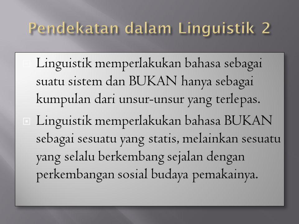  Linguistik memperlakukan bahasa sebagai suatu sistem dan BUKAN hanya sebagai kumpulan dari unsur-unsur yang terlepas.