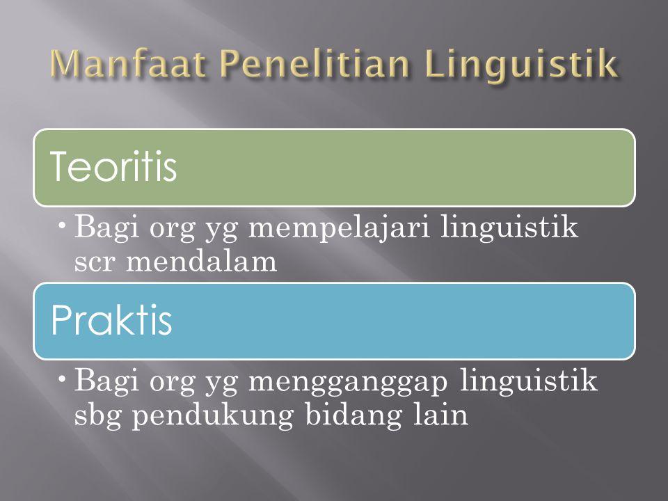 Teoritis Bagi org yg mempelajari linguistik scr mendalam Praktis Bagi org yg mengganggap linguistik sbg pendukung bidang lain