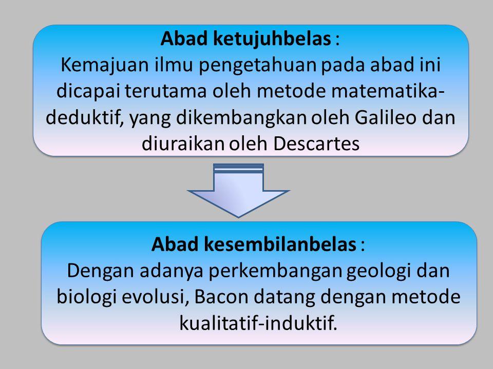 Abad ketujuhbelas : Kemajuan ilmu pengetahuan pada abad ini dicapai terutama oleh metode matematika- deduktif, yang dikembangkan oleh Galileo dan diur