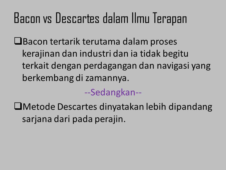Bacon vs Descartes dalam Ilmu Terapan  Bacon tertarik terutama dalam proses kerajinan dan industri dan ia tidak begitu terkait dengan perdagangan dan