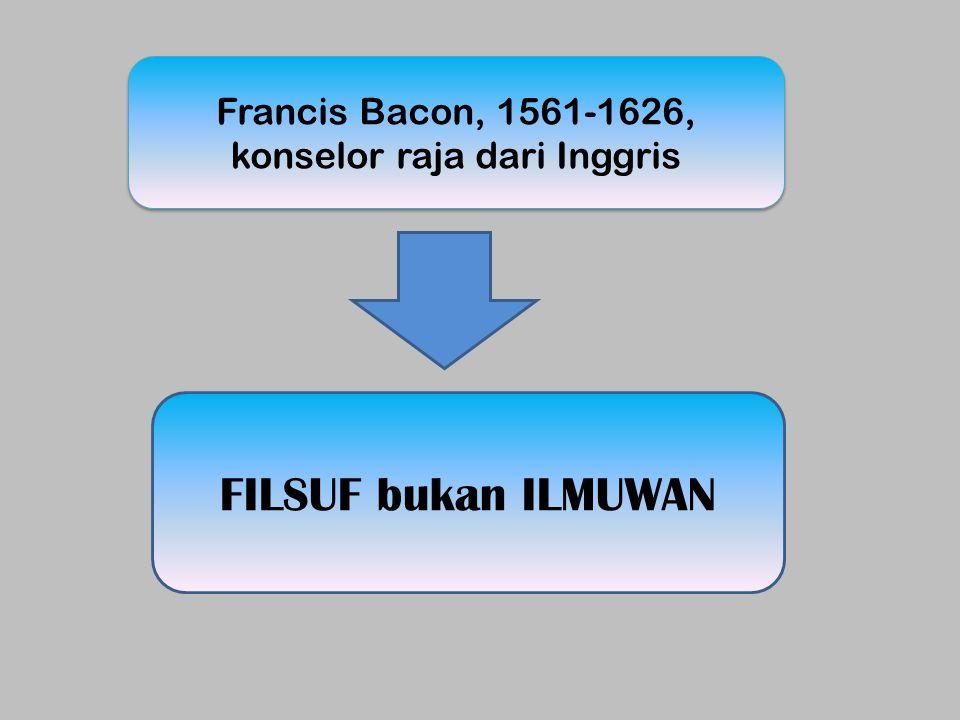 Francis Bacon, 1561-1626, konselor raja dari Inggris FILSUF bukan ILMUWAN