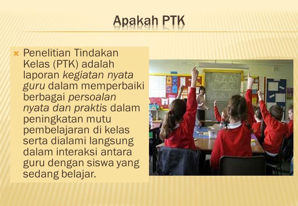  Penelitian Tindakan Kelas (PTK) adalah laporan kegiatan nyata guru dalam memperbaiki berbagai persoalan nyata dan praktis dalam peningkatan mutu pembelajaran di kelas serta dialami langsung dalam interaksi antara guru dengan siswa yang sedang belajar.