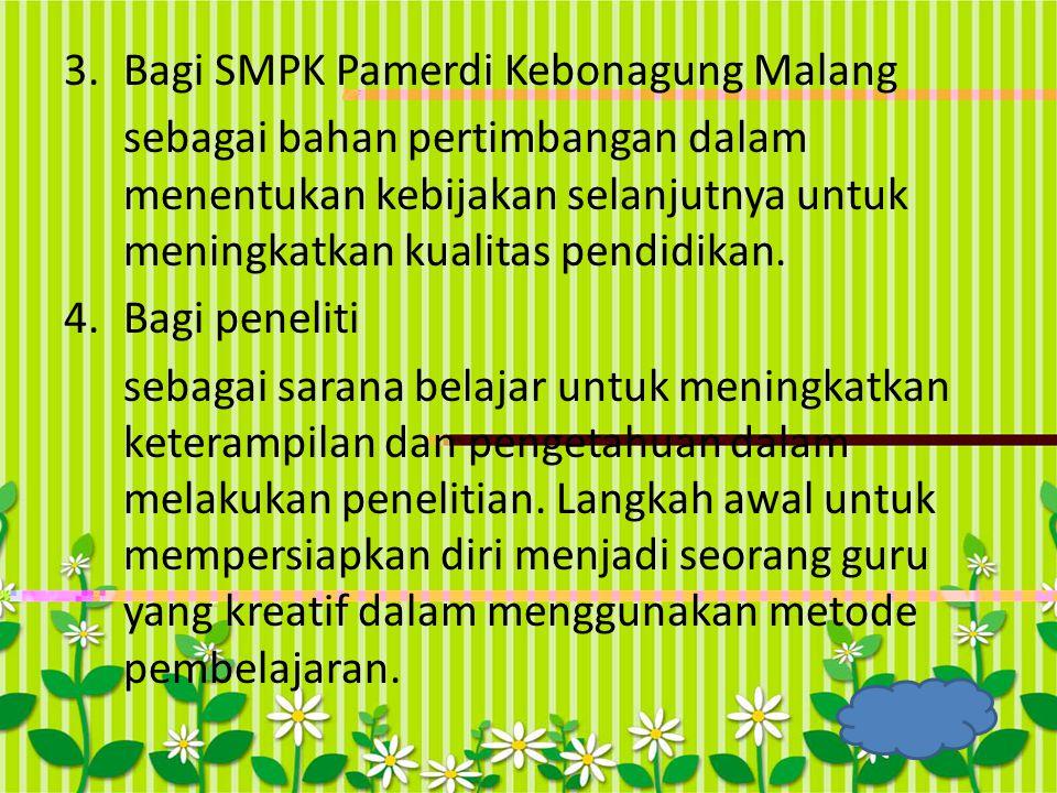 3.Bagi SMPK Pamerdi Kebonagung Malang sebagai bahan pertimbangan dalam menentukan kebijakan selanjutnya untuk meningkatkan kualitas pendidikan. 4.Bagi
