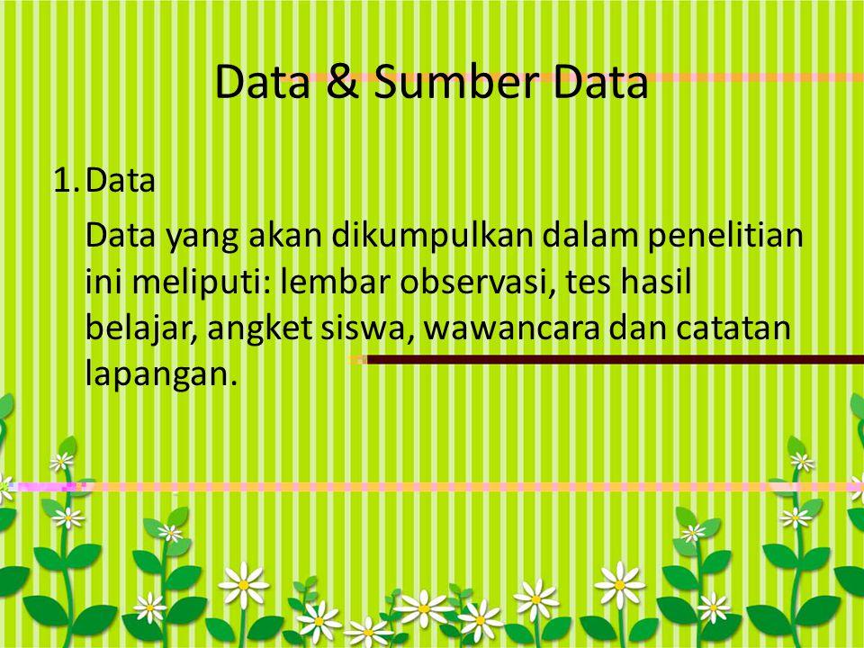 Data & Sumber Data 1.Data Data yang akan dikumpulkan dalam penelitian ini meliputi: lembar observasi, tes hasil belajar, angket siswa, wawancara dan c