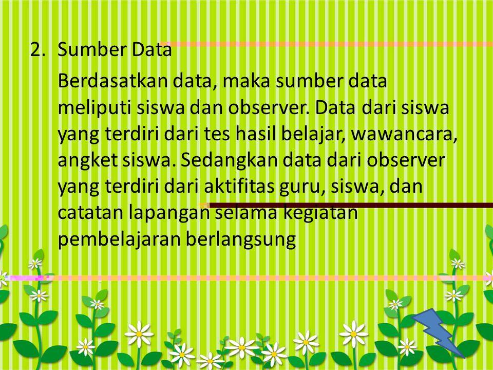 2.Sumber Data Berdasatkan data, maka sumber data meliputi siswa dan observer. Data dari siswa yang terdiri dari tes hasil belajar, wawancara, angket s