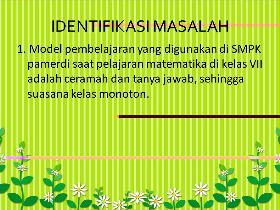 IDENTIFIKASI MASALAH 1. Model pembelajaran yang digunakan di SMPK pamerdi saat pelajaran matematika di kelas VII adalah ceramah dan tanya jawab, sehin