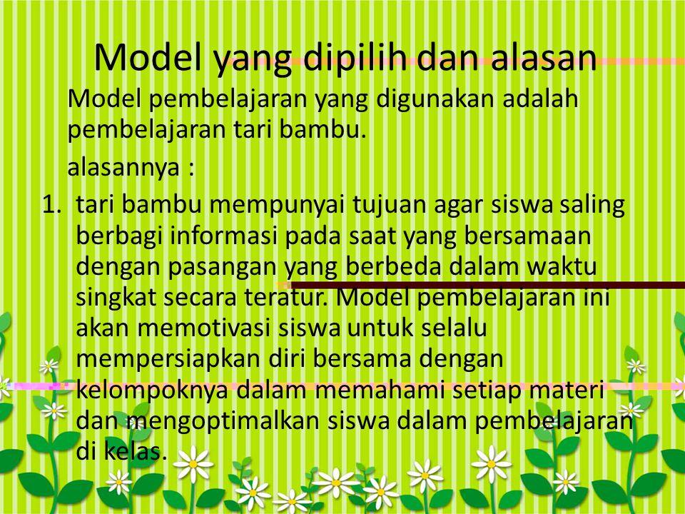 Model yang dipilih dan alasan Model pembelajaran yang digunakan adalah pembelajaran tari bambu. alasannya : 1.tari bambu mempunyai tujuan agar siswa s