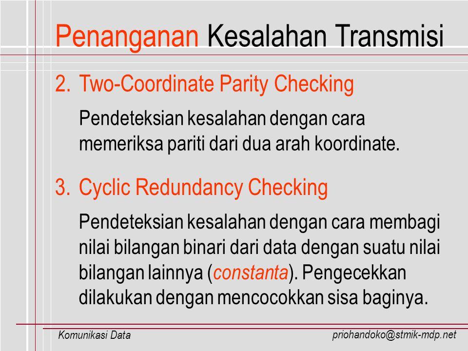 priohandoko@stmik-mdp.net Komunikasi Data Penanganan Kesalahan Transmisi 2.Two-Coordinate Parity Checking Pendeteksian kesalahan dengan cara memeriksa
