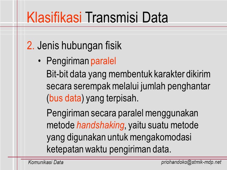 priohandoko@stmik-mdp.net Komunikasi Data Klasifikasi Transmisi Data Pengiriman serial Bit-bit data yang membentuk karakter dikirim secara berurutan dan tidak serempak jalur penghantar (bus data).