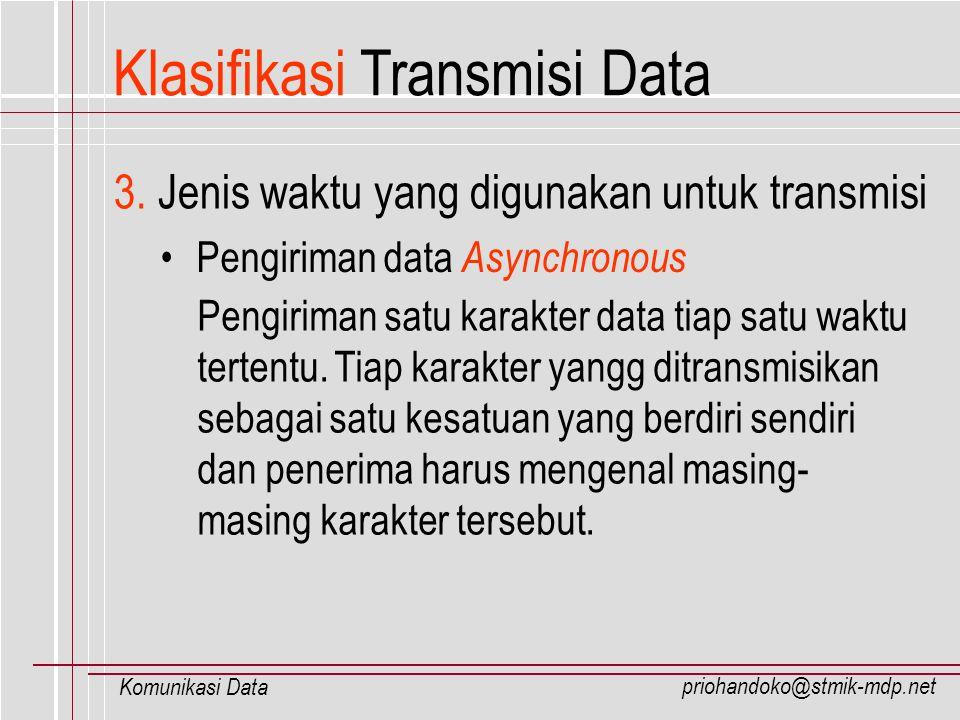 priohandoko@stmik-mdp.net Komunikasi Data Klasifikasi Transmisi Data Untuk dapat mengenali karakter yang dikirimkan dari sumber, maka tiap karakter ditambahkan start bit di awal dan stop bit di akhir karakter.