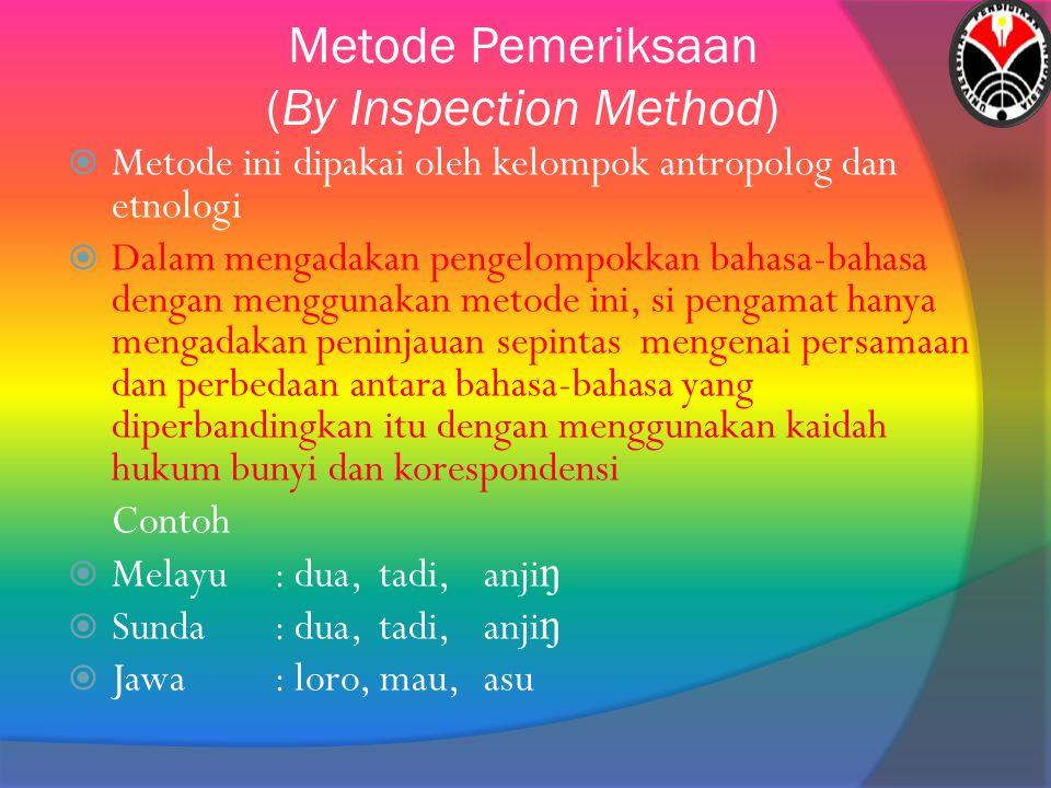 Metode Pemeriksaan (By Inspection Method)  Metode ini dipakai oleh kelompok antropolog dan etnologi  Dalam mengadakan pengelompokkan bahasa-bahasa d