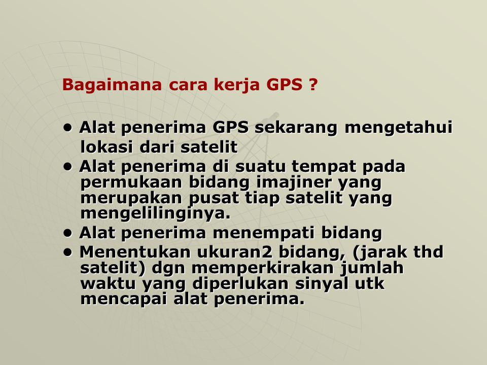 Bagaimana cara kerja GPS ? Total terdapat 24 satelit dalam orbit untuk kegunaan GPS Minimum dibutuhkan 4 satelit untuk meng- hitung lokasi 3D Masing-2