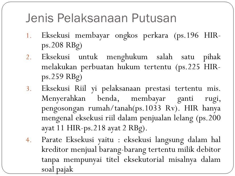 Jenis Pelaksanaan Putusan 1. Eksekusi membayar ongkos perkara (ps.196 HIR- ps.208 RBg) 2. Eksekusi untuk menghukum salah satu pihak melakukan perbuata
