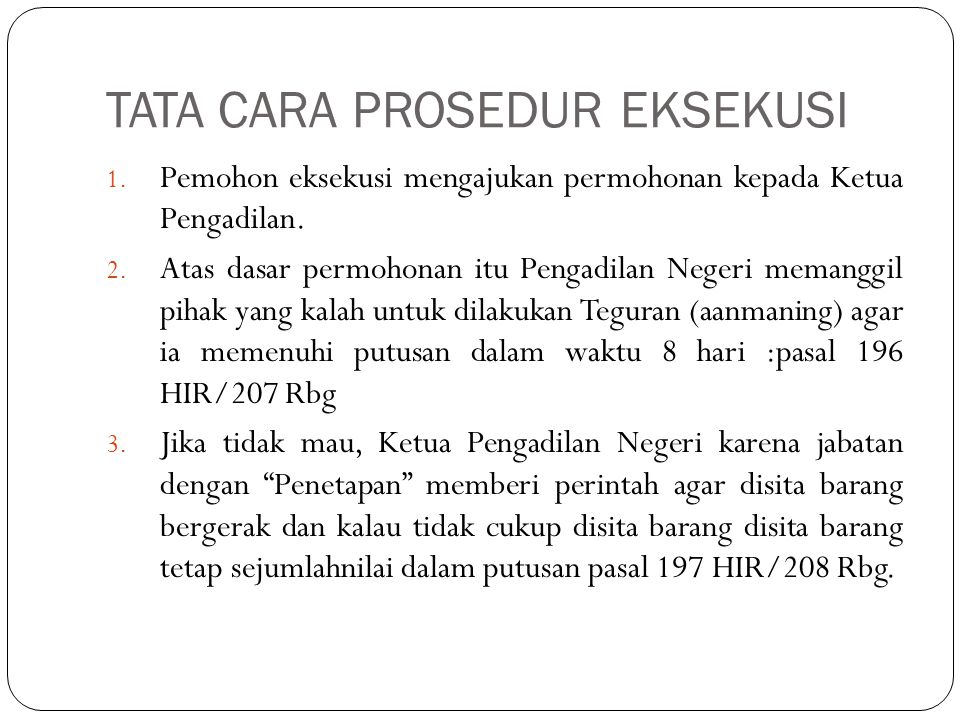 TATA CARA PROSEDUR EKSEKUSI 1. Pemohon eksekusi mengajukan permohonan kepada Ketua Pengadilan. 2. Atas dasar permohonan itu Pengadilan Negeri memanggi