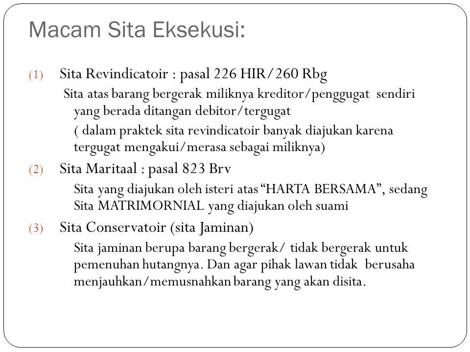 Macam Sita Eksekusi: (1) Sita Revindicatoir : pasal 226 HIR/260 Rbg Sita atas barang bergerak miliknya kreditor/penggugat sendiri yang berada ditangan debitor/tergugat ( dalam praktek sita revindicatoir banyak diajukan karena tergugat mengakui/merasa sebagai miliknya) (2) Sita Maritaal : pasal 823 Brv Sita yang diajukan oleh isteri atas HARTA BERSAMA , sedang Sita MATRIMORNIAL yang diajukan oleh suami (3) Sita Conservatoir (sita Jaminan) Sita jaminan berupa barang bergerak/ tidak bergerak untuk pemenuhan hutangnya.