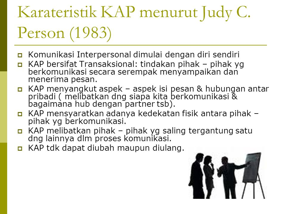Karateristik KAP menurut Judy C. Person (1983)  Komunikasi Interpersonal dimulai dengan diri sendiri  KAP bersifat Transaksional: tindakan pihak – p