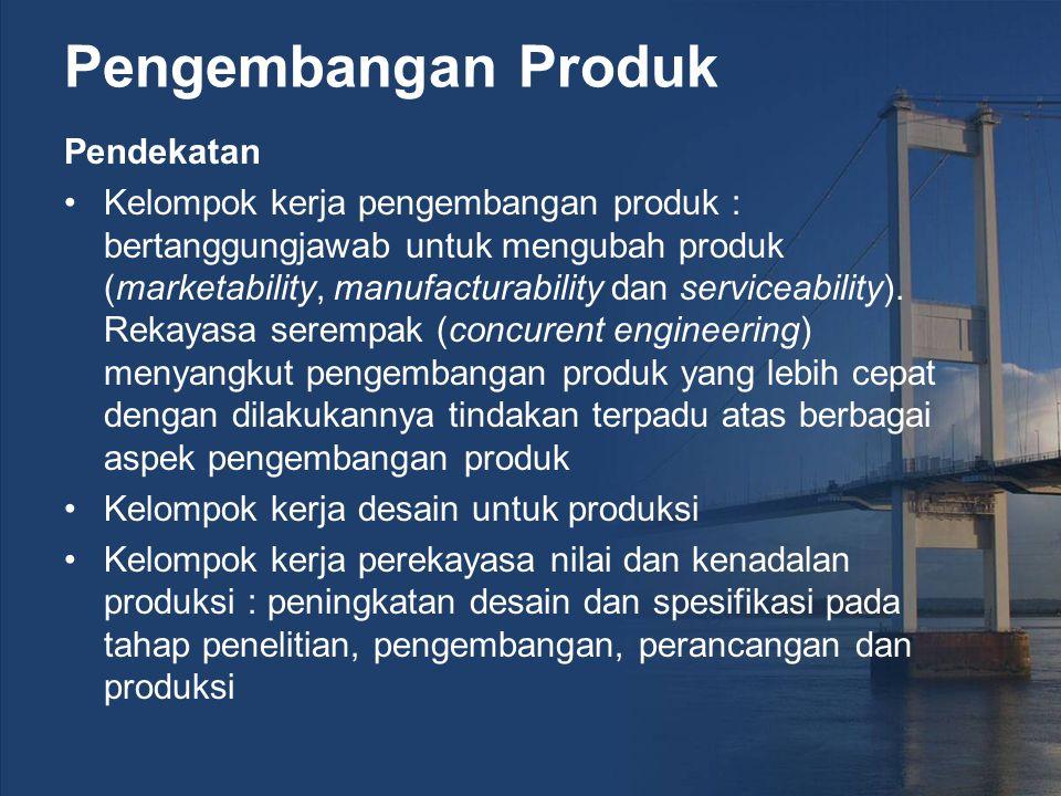 Pengembangan Produk Pendekatan Kelompok kerja pengembangan produk : bertanggungjawab untuk mengubah produk (marketability, manufacturability dan serviceability).