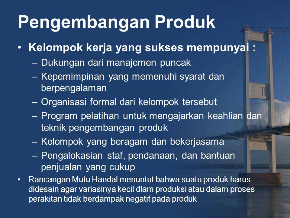 Pengembangan Produk Kelompok kerja yang sukses mempunyai : –Dukungan dari manajemen puncak –Kepemimpinan yang memenuhi syarat dan berpengalaman –Organisasi formal dari kelompok tersebut –Program pelatihan untuk mengajarkan keahlian dan teknik pengembangan produk –Kelompok yang beragam dan bekerjasama –Pengalokasian staf, pendanaan, dan bantuan penjualan yang cukup Rancangan Mutu Handal menuntut bahwa suatu produk harus didesain agar variasinya kecil dlam produksi atau dalam proses perakitan tidak berdampak negatif pada produk