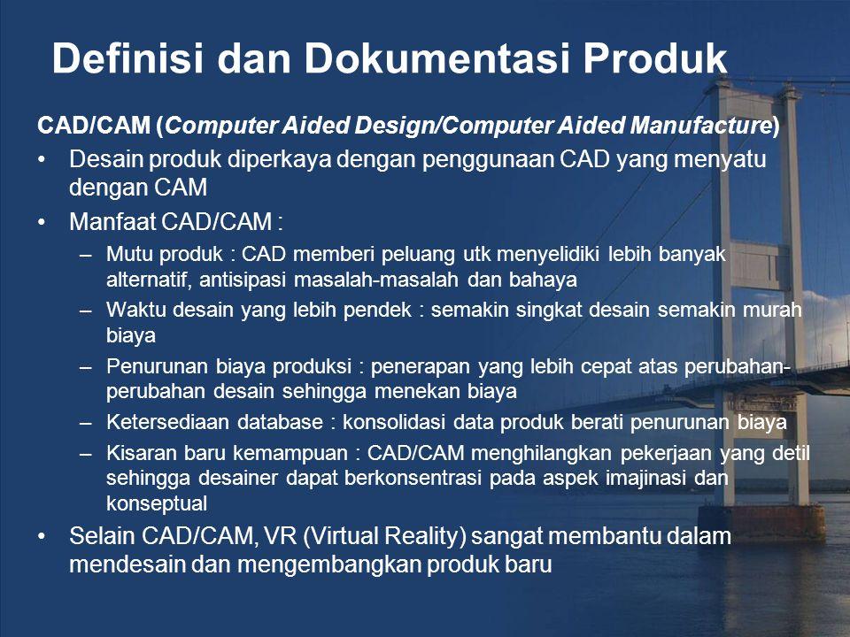 Definisi dan Dokumentasi Produk CAD/CAM (Computer Aided Design/Computer Aided Manufacture) Desain produk diperkaya dengan penggunaan CAD yang menyatu dengan CAM Manfaat CAD/CAM : –Mutu produk : CAD memberi peluang utk menyelidiki lebih banyak alternatif, antisipasi masalah-masalah dan bahaya –Waktu desain yang lebih pendek : semakin singkat desain semakin murah biaya –Penurunan biaya produksi : penerapan yang lebih cepat atas perubahan- perubahan desain sehingga menekan biaya –Ketersediaan database : konsolidasi data produk berati penurunan biaya –Kisaran baru kemampuan : CAD/CAM menghilangkan pekerjaan yang detil sehingga desainer dapat berkonsentrasi pada aspek imajinasi dan konseptual Selain CAD/CAM, VR (Virtual Reality) sangat membantu dalam mendesain dan mengembangkan produk baru
