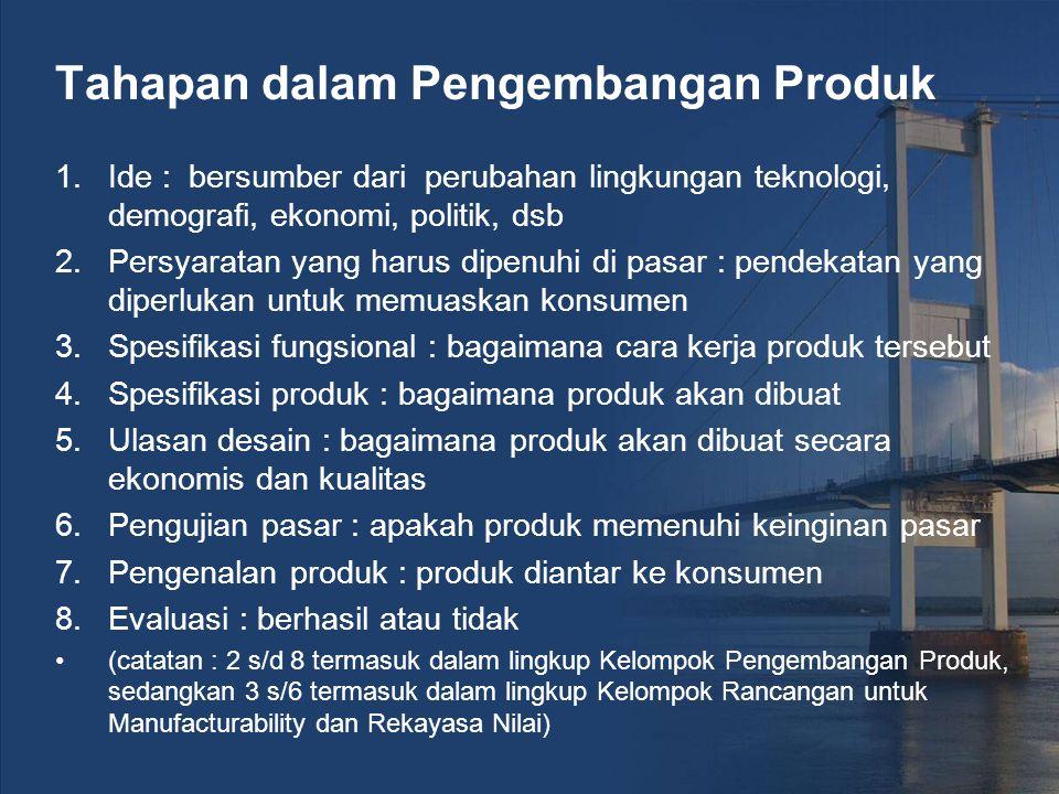 Tahapan dalam Pengembangan Produk 1.Ide : bersumber dari perubahan lingkungan teknologi, demografi, ekonomi, politik, dsb 2.Persyaratan yang harus dipenuhi di pasar : pendekatan yang diperlukan untuk memuaskan konsumen 3.Spesifikasi fungsional : bagaimana cara kerja produk tersebut 4.Spesifikasi produk : bagaimana produk akan dibuat 5.Ulasan desain : bagaimana produk akan dibuat secara ekonomis dan kualitas 6.Pengujian pasar : apakah produk memenuhi keinginan pasar 7.Pengenalan produk : produk diantar ke konsumen 8.Evaluasi : berhasil atau tidak (catatan : 2 s/d 8 termasuk dalam lingkup Kelompok Pengembangan Produk, sedangkan 3 s/6 termasuk dalam lingkup Kelompok Rancangan untuk Manufacturability dan Rekayasa Nilai)