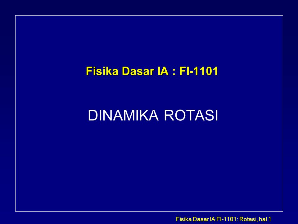 Fisika Dasar IA FI-1101: Rotasi, hal 1 Fisika Dasar IA : FI-1101 DINAMIKA ROTASI