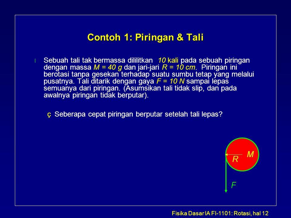 Fisika Dasar IA FI-1101: Rotasi, hal 12 Contoh 1: Piringan & Tali l Sebuah tali tak bermassa dililitkan 10 kali pada sebuah piringan dengan massa M =